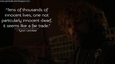 Tyrion Lannister: Tens of thousands of innocent lives, one not particularly innocent dwarf, it seems like a fair trade. Game Of Thrones Quotes, King's Landing, Got Quotes, Dwarf, Beautiful Artwork, Fair Trade, Life, Fictional Characters, Fantasy Characters