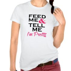 Feed Me and Tell Me I'm Pretty Shirt  Funny Tshirt T-Shirt Gift Custom Hers Quote New Shopping humor hers food recipe awesome cute outfit diy his