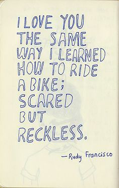 "It's just like riding a bike! | ""I love you the same way I learned how to ride a bike; scared but reckless.""  — Rudy Francisco"