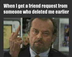 When I get a friend request from someone who deleted me earlier...