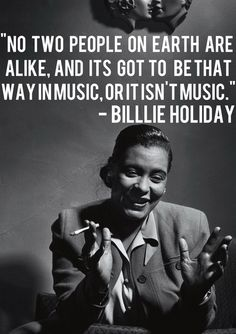 Which is why I love music. It's not right or wrong; it just is. Billie Holiday