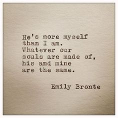 """Emily Bronte Love Quote """"He's more myself than I am. Whatever our souls are made of, his and mine, are the same"""" Great wedding quote. Cute Quotes, Great Quotes, Quotes To Live By, Inspirational Quotes, Sappy Love Quotes, Love Book Quotes, Sweet Love Quotes, Romance Quotes, Book Quotes Tattoo"""