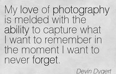 """My love for Photography is melded with the ability to capture what I want to remember, in the moment I never want to forget."" - Devin Dygert #photography #quote"
