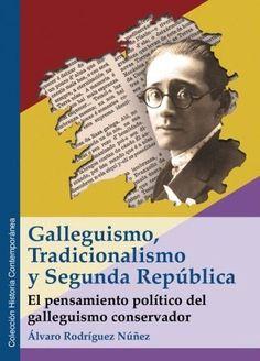 Galleguismo, tradicionalismo y Segunda República : el pensamiento político del galleguismo conservador / Álvaro Rodríguez Núñez. Valladolid : Glyphos, 2017