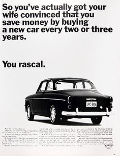 1966 Volvo 122 2-Door vintage ad. So you've actually got your wife convinced that you save money by buying a new car every two or three years. You rascal. Why don't you cut that out. A Volvo will hold up quite a bit longer than two or three years. In Sweden, where there are no speed limits on the highways and over 70,000 miles of unpaved roads, Volvos are driven an average of eleven years.