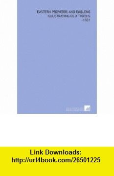 Eastern Proverbs and Emblems Illustrating Old Truths -1881 (9781112298783) James Long , ISBN-10: 1112298789  , ISBN-13: 978-1112298783 ,  , tutorials , pdf , ebook , torrent , downloads , rapidshare , filesonic , hotfile , megaupload , fileserve