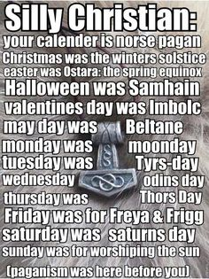 Odinism - Silly Christian: your calender is norse pagan - Christmas was the winters solstice - Easter was Ostara; the spring equinox - Halloween was Samhain - Valentines day was Imbolc - May day was Beltane - monday was moonday - tuesday was Tyrs day - wednesday Odins day - thursday was Thors day - Friday was for Freya and Frigg - saturday was Saturns day - sunday was for worshipping the sun - paganism was here before you.