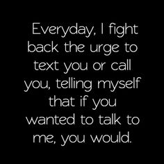 Everyday I fight back the urge to text or call you, telling myself that if you wanted to talk to me, you would.