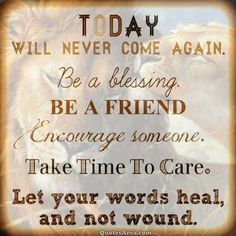 Today will never come again. Be a blessing. Be a friend, encourage someone. Take time to care. Let your words heal, and not wound. #Quote