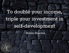 To double your income, triple your investment in self-development / ~Robin Sharma