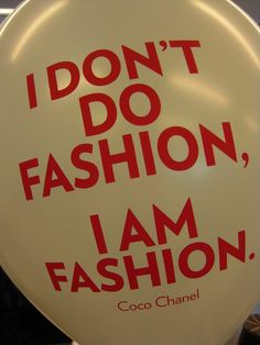 I don't do fashion, I am fashion - Coco Chanel