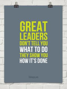 """Great leaders don't tell you what to do, they show you how it's done"""