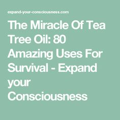 The Miracle Of Tea Tree Oil: 80 Amazing Uses For Survival - Expand your Consciousness