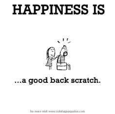 Happiness is, a good back scratch. - Cute Happy Quotes