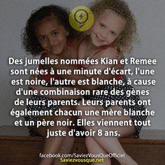 Des jumelles nommées Kian et Remee sont nées à une minute d'écart, l'une est noire, l'autre est blanche, à cause d'une combinaison rare des gènes de leurs parents. Leurs parents ont également chacun une mère blanche et un père noir. Elles viennent tout juste d'avoir 8 ans.   Saviez Vous Que?