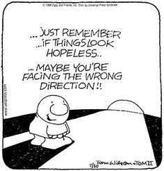 """""""...Just remember, if things look hopeless... Maybe you're facing the wrong direction!"""""""
