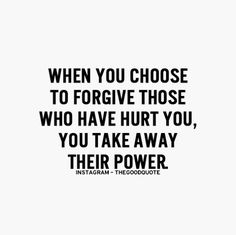 When you choose to forgive those who have hurt you you take away their power when you're hurt
