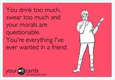 You drink too much, swear too much and your morals are questionable. You're everything I've ever wanted in a friend.
