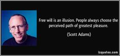 http://izquotes.com/quotes-pictures/quote-free-will-is-an-illusion-people-always-choose-the-perceived-path-of-greatest-pleasure-scott-adams-1175.jpg