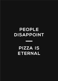 People disapoint- Pizza is eternal