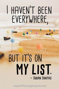 I haven't been everywhere, but it's on my list. – Susan Sontag. Top travel quotes and travel sayings that will inspire you to plan a new adventure. Enjoy and share these quotes about travel with your friends and family, courtesy of https://airportparkinghelper.com where you'll find cheap airport parking tips, coupons and other budget travel deals. Embrace your wanderlust!