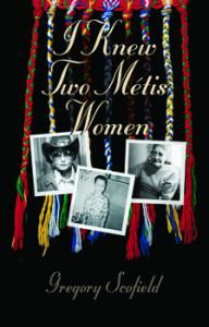 I Knew Two Métis Women:  The lives of Dorothy Scofield and Georgina Houle Young by Gregory Scofield; this book recreates the world of the author's childhood and celebrates his Metis family.