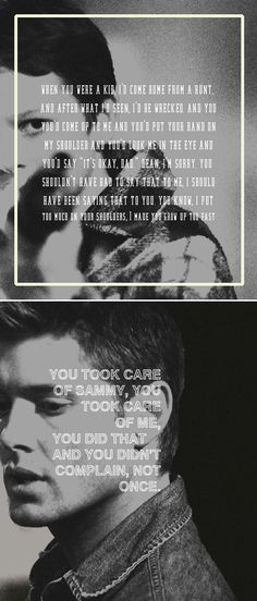 "When you were a kid, I'd come home from a hunt, and after what I'd seen, I'd be wrecked. And you you'd come up to me and you'd put your hand on my shoulder and you'd look me in the eye and you'd say ""It's okay, dad."" Dean, I'm sorry. You shouldn't have had to say that to me, I should have been saying that to you. You know, I put too much on your shoulders, I made you grow up to fast. You took care of Sammy, you took care of me, you did that and you didn't complain, not once."