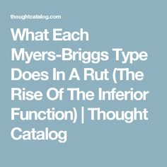 What Each Myers-Briggs Type Does In A Rut (The Rise Of The Inferior Function) | Thought Catalog