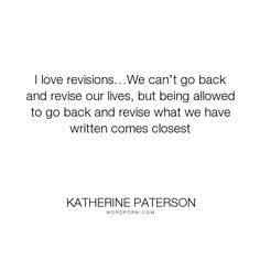 """Katherine Paterson - """"I love revisions�We can�t go back and revise our lives, but being allowed to go back..."""". writing"""