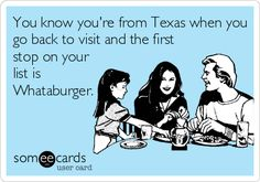 You know you're from Texas when you go back to visit and the first stop on your list is Whataburger.