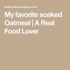 My favorite soaked Oatmeal | A Real Food Lover