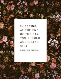 """""""In Spring, at the end of the day, you should smell like dirt.""""  Margaret Atwood quote"""