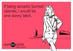 If being sarcastic burned calories, I would be one skinny bitch.