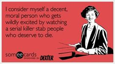 Dexter! In a nutshell... obsessed with the show. Heartbroken that it has ended!