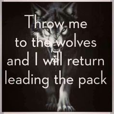 Throw me to the wolves and I will  return leading the pack.
