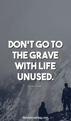 Don't go to the grave with life unused.