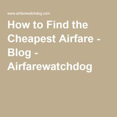 How to Find the Cheapest Airfare - Blog - Airfarewatchdog