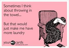 Sometimes I think about throwing in the towel.... But that would just make me have more laundry.