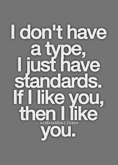 Not just normal standards. . . I have HIGH standards =) . . . maybe thats my problem