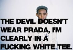 The devil doesn't wear Prada, I'm clearly in a fucking white tee