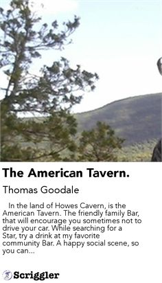 The American Tavern. by Thomas Goodale https://scriggler.com/detailPost/story/64642    In the land of Howes Cavern, is the American Tavern. The friendly family Bar, that will encourage you sometimes not to drive your car. While searching for a Star, try a drink at my favorite community Bar. A happy social scene, so you can...