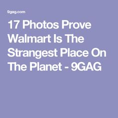 17 Photos Prove Walmart Is The Strangest Place On The Planet - 9GAG