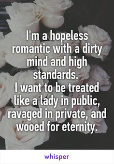 I am a hopeless romantic with a dirty mind and high standards I want to be treated like a lady in public, ravaged in private and wooed for eternity -Whisper Love Quotes For Her, Great Quotes, Quotes To Live By, Inspirational Quotes, Save Me Quotes, I Want Quotes, Dirty Mind Quotes, Crazy Love Quotes, Falling In Love Quotes