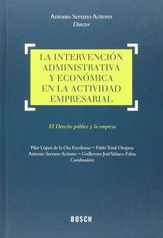 La Intervención administrativa y económica en la actividad empresarial : el derecho público y la empresa / Antonio Serrano Acitores, director ; Pilar López de la Osa
