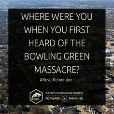 None of us will ever, ever change after the knowledge of the Bowling Green Massacre has entered our soul...
