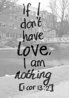 1 Corinthians 13:2 ~ ... but if I don't have  love, I am nothing.