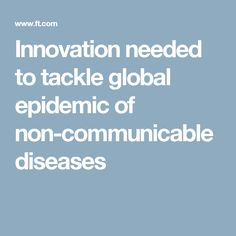 Innovation needed to tackle global epidemic of non-communicable diseases