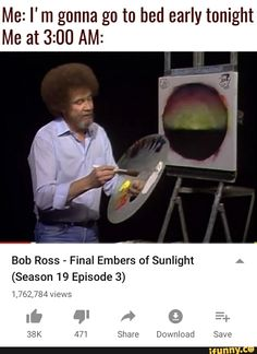 Me: I' m gonna go to bed early tonight Me at AM: Bob Ross - Final Embers of Sunlight (Season 19 Episode views - iFunny :) Bob Ross Funny, Bob Ross Meme, Fb Memes, Best Memes, Long Choppy Bobs, Funny Spongebob Memes, Happy Little Trees, Go To Bed Early, Choppy Bob Hairstyles