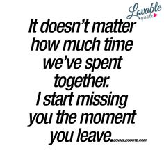 """It doesn't matter how much time we've spent together. I start missing you the moment you leave."" When you really.. Really like someone ;) - www.lovablequote.com"