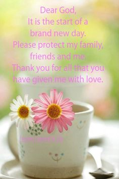 Dear God....It is the start of a brand new day.  Please protect my family, friends and me.  Thank you for all that you have given me with love.......AMEN
